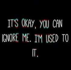 It is truly sad. When everyone is like that to me