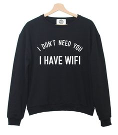 I DON T NEED YOU I HAVE WIFI SWEATER JUMPER TOP INTERNET SWAG FASHION WOMENS FUN