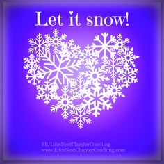Let it snow! Find more inspirational quotes at: https://www.facebook.com/LifesNextChapterCoaching Follow my blog on: http://lifesnextchaptercoaching.com/blog/
