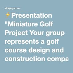 """⚡Presentation """"Miniature Golf Project Your group represents a golf course design and construction company There will be 6 members per group with the following responsibilities."""""""