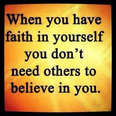 When you have faith in yourself, you don't need others to believe in you.