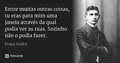 Entre muitas outras coisas, tu eras para mim uma janela através da qual podia ver as ruas. Sozinho não o podia fazer. — Franz Kafka