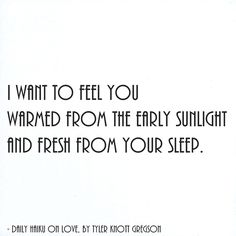 I want to feel you warmed from the early sunlight and fresh from your sleep. by Tyler Knott Gregson