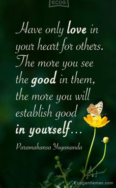 ♂ Have only love in your heart for others The more you see the good in them the more you will establish good in yourself Quote by Paramahansa Yogananda