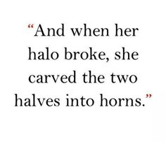 And when her halo broke, she carved the two halves into horns