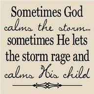 Sometimes God calms the storm...sometimes He lets the storm rage and calms His child.