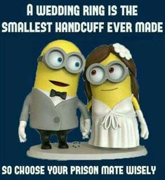 A wedding ring is the smallest handcuff ever made. So choose your prison mate wisely.
