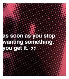 """As soon as you stopy wanting something, you get it."" -Andy Warhol"