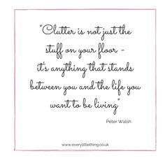 """""""Clutter is not just the stuff on your floor - it's anything that stands between you and the life you want to be living"""" Peter Walsh"""
