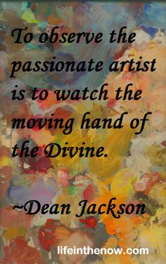 To observe the passionate artist is to watch the moving hand of the Divine. ~ Dean Jackson ~ LifeintheNow.com