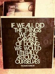 """""""If we all did the things we are capable of doing, we would literally astound ourselves."""" - Thomas Edison"""