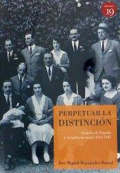 Perpetuar la distinción : Grandes de España y decadencia social, 1914-1931 / José Miguel Hérnandez Barral Publicación[Santander] : Ediciones 19, D.L. 2014