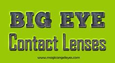 Browse this site http://magicangeleyes.com/index.php?route=product/category&path=72 for more information on Big Eye Contact Lenses. In market Big Eye Contact Lenses are easily available in green, blues and brown shades that look more natural and graceful. Some brands also offer three tone varieties that are great for light colored eyes. Moreover, you can also adopt these lenses according to the color of your clothes, eyebrow and hair.
