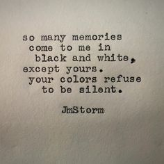 """So many memories come to me in black and white. Except yours, your colors refuse to be silent."" —JM Storm"