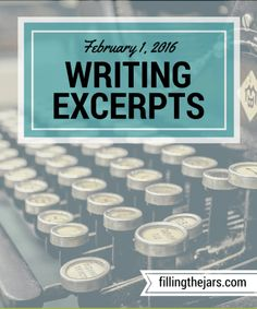 Writing Excerpts - February 1, 2016 - www.fillingthejars.com   I challenged myself to post some of the things I write each week. Here they are - the first weekly collection of excerpts from my morning 500-word daily writings.