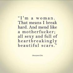 I'm a woman. That means I break hard and I mend like a motherfucker. All sexy and full of heartbreakingly beautiful scars.