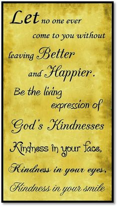 Let no one ever come to you without leaving Better and Happier. Be the living expression of God's Kindnesses. Kindness in your face. Kindness in your eyes. Kindness in your smile. ~Mother Theresa ~ Page July 2 in JOURNEY TO AUTHENTICITY Great Quotes, Quotes To Live By, Me Quotes, Change Quotes, Peace Quotes, Family Quotes, Cherish Quotes, Strong Quotes, Attitude Quotes