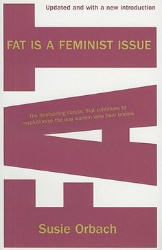 Fat Is a Feminist Issue by Susie Orbach http://www.bookscrolling.com/67-best-feminist-books-time/