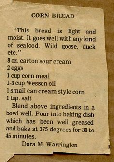 Cornbread South Carolina Style 2 cups Corn Meal 2 T baking powder 1 teaspoon soda 1 cup sour milk or buttermilk 3 eggs (beaten) Cup wesson oil. 1 Cup Sour Cream (commercial) Mix together add milk to right consistency Old Recipes, Vintage Recipes, Cooking Recipes, Recipies, Retro Recipes, Amish Bread Recipes, Kitchen Recipes, Cooking Tips, Old Fashioned Recipes
