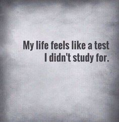 My Life Feels Like A Test I Didn't Study For  ||