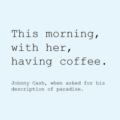 This morning, with her, having coffee. - Johnny Cash