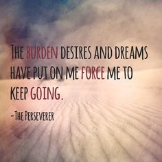 The burden desires and dreams have put on me force me to keep going. -The Perseverer Epiphany Quotes, Keep Going, Life Quotes, Dreams, Movie Posters, Quote, Quotes About Life, Quote Life, Living Quotes