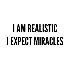 I am realistic. I expect miracles. Faith Quotes, Me Quotes, Motivational Quotes, Funny Quotes, Inspirational Quotes, Positive Affirmations, Positive Quotes, Valor Individual, A Course In Miracles