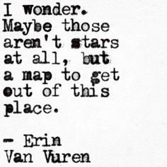 I wonder. Maybe those aren't stars at all, but a map to get out of this place.              -Erin Van Vuren
