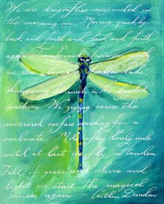 """""""Green Dragonfly"""" by Caitlin Dundon, Seattle // Beautifully dreamy blue/green painting of a delicate dragonfly with elegant script of the artist's own original text: We are dragonflies suspended in the morning air. Moving quickly back and forth and back and forth again. Transformed from our youth we rise above the shallow lake,... // Imagekind.com -- Buy stunning, museum-quality fine art prints, framed prints, and canvas prints directly from independent working artists and photographers."""
