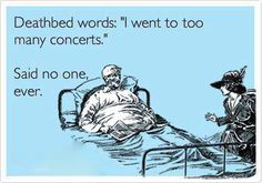"Deathbed words, ""I went to too many concerts.""  Said no one ever...."