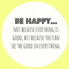 be HAPPY..not because everything is good, but because you can see the good in everything.