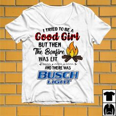 834fb53b479ddd I tried to be a Good Girl but then the bonfire was lit and Busch Light shirt
