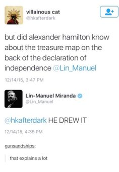 Alexander Hamilton drew the treasure map on the back of the Declaration of Independence.<<< Now, I can't claim to be a Hamilton fan, but I did enjoy National Treasure (both of them), and so this is still funny to me. Alexander Hamilton, Theatre Nerds, Musical Theatre, Theater, Fandoms, Comedia Musical, Hamilton Lin Manuel Miranda, Hamilton Musical, Hamilton Soundtrack