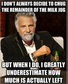 I Don't Always Decide to Chug the Remainder of the Milk Jug...