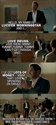 Quote from Lucifer 2x01 │  Lucifer Morningstar: Hello. My name is Lucifer Morningstar and I… love drugs. Love them! Mmm! Yummy, yummy, yummy. Can't get enough. And… I've got lots of money… mmm, that I love spending on drugs. Not even picky. I'll do any of them. Mix them together sometimes.