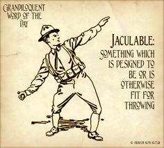 Grandiloquent Word of the Day: Jaculable. So, when you imbulbitate in your pantaloons after realizing to your horror you live under a kakistocracy, you can hurl your jaculable at the nearest politician.