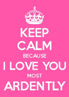 KEEP CALM BECAUSE I LOVE YOU MOST ARDENTLY