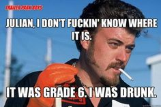 Ricky from Trailer Park Boys. The Konky episode. rofl!! Love this one!