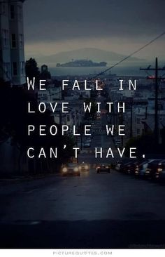 We fall in love with people we cant have - brokenheart quotes