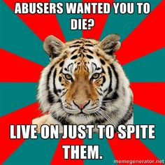 [Image of a tiger atop a teal and red pinwheeled background. Top text: Abusers wanted you to die?Bottom text: Live on just to spite them.]