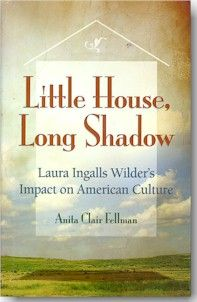 Little House, Long Shadow,   Laura Ingalls Wilder's Impact on American Culture by Anita Clair Fellman