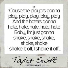 I don't like this song and I think it is annoying but I think the lyrics are really good- Taylor Swift : Shake It Off