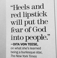 """Heels and red lipstick will put the fear of God into people."" -- Dita Von Teese"