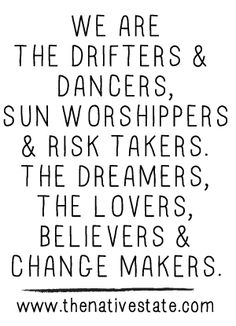 ☆ We Are The Drifters & Dancers, Sun Worshipers & Risk Takers. The Dreamers, The Lovers, Believers & Change Makers!!! ☆