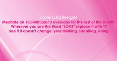 "Downloadable Love Challenge!  Meditate on 1Corinthians13 everyday for one month. 2. Wherever you see the Word ""LOVE"" replace it with ""I"" 3. See if it doesn't change your thinking, speaking, doing. Download a .pdf copy of this Love Challenge! It's already written out for you! #Bible #Devotion #Love"
