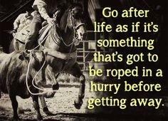 Go after life as if it's something that's got to be roped in a hurry before getting away. Rodeo Quotes, Western Quotes, Cowboy Quotes, Cowgirl Quote, Equestrian Quotes, Racing Quotes, Country Girl Quotes, Country Girls, Country Life