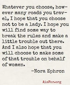 """""""Whatever you choose, however many roads you travel, I hope that you choose not to be a lady. I hope you will find some way to break the rules and make a little trouble out there. And I also hope that you will choose to make some of that trouble on behalf of women. Above all, be the heroine of your own life. Don't be the victim."""" Nora Ephron, from Wellesley Commencement address, 1996"""