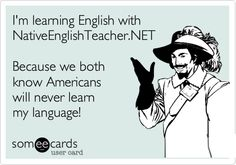 I'm learning English with NativeEnglishTeacher.NET Because we both know Americans will never learn my language!