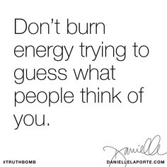 Don't burn energy trying to guess what people think of you. Subscribe: DanielleLaPorte.com #Truthbomb #Words #Quotes