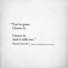 Missing You Quotes : Quotes about Missing : You're gone. I know it. I know it. And it kills me. R